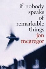 If Nobody Speaks of Remarkable Things by Jon McGregor